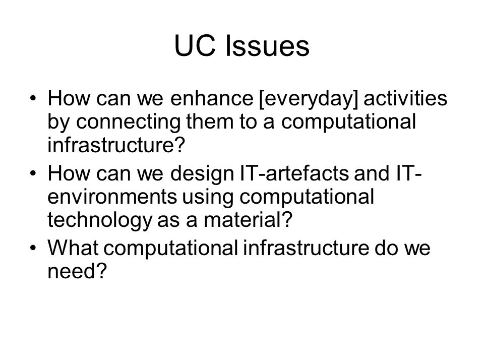 UC Issues How can we enhance [everyday] activities by connecting them to a computational infrastructure